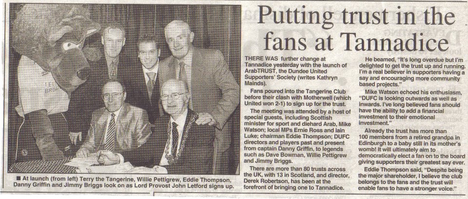 Formed to provide United supporters with a recognised say in the affairs of the club by means of collective share ownership and representation within the boardroom. The formal launch took place at the Tangerine Club (now known as Club 83) and amongst the packed crowd, the Lord Provost John Letford, Willie Pettigrew, Eddie Thompson, Danny Griffin and Jimmy Briggs attended. Whilst ArabTRUST was not launched until this time, United supporters were in the vanguard of the supporters' trust movement, helping to establish Supporters Direct in Scotland in 2002. That afternoon, we played Motherwell at Tannadice in the SPL. We won 2-1 with goals from Andy Tod and Charlie Miller.